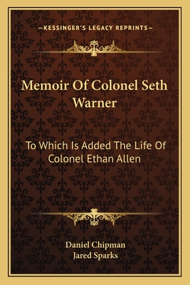 Memoir of Colonel Seth Warner: To Which Is Added the Life of Colonel Ethan Allen - Chipman, Daniel, and Sparks, Jared