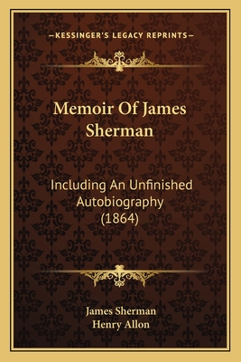 Memoir of James Sherman: Including an Unfinished Autobiography (1864) - Sherman, James, and Allon, Henry (Editor)