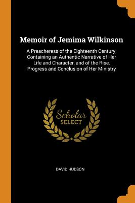 Memoir of Jemima Wilkinson: A Preacheress of the Eighteenth Century; Containing an Authentic Narrative of Her Life and Character, and of the Rise, Progress and Conclusion of Her Ministry - Hudson, David