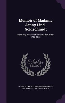 Memoir of Madame Jenny Lind-Goldschmidt: Her Early Art-Life and Dramatic Career, 1820-1851 - Holland, Henry Scott, and Rockstro, William Smyth, and Goldschmidt, Otto