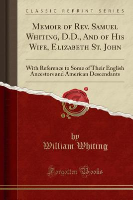 Memoir of Rev. Samuel Whiting, D.D., and of His Wife, Elizabeth St. John: With Reference to Some of Their English Ancestors and American Descendants (Classic Reprint) - Whiting, William