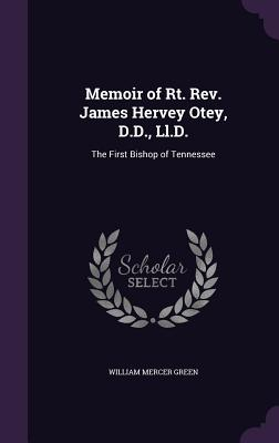 Memoir of Rt. REV. James Hervey Otey, D.D., LL.D.: The First Bishop of Tennessee - Green, William Mercer