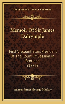 Memoir of Sir James Dalrymple: First Viscount Stair, President of the Court of Session in Scotland (1873) - MacKay, Aeneas James George