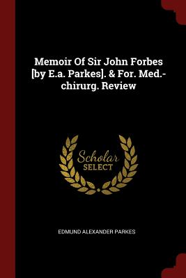 Memoir of Sir John Forbes [By E.A. Parkes]. & For. Med.-Chirurg. Review - Parkes, Edmund Alexander