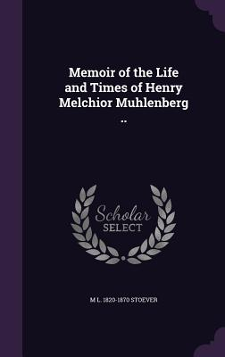 Memoir of the Life and Times of Henry Melchior Muhlenberg .. - Stoever, M L 1820-1870