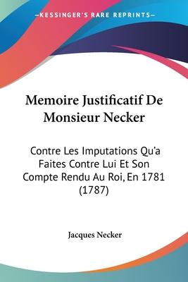 Memoire Justificatif de Monsieur Necker: Contre Les Imputations Qu'a Faites Contre Lui Et Son Compte Rendu Au Roi, En 1781 (1787) - Necker, Jacques