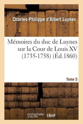 Memoires Du Duc de Luynes Sur La Cour de Louis XV (1735-1758). T. 5 - Luynes, Charles-Philippe D'Albert