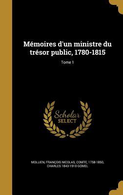 Memoires D'Un Ministre Du Tresor Public, 1780-1815; Tome 1 - Mollien, Francois Nicolas Comte (Creator), and Gomel, Charles 1843-1910