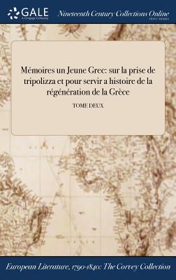 Memoires un Jeune Grec: Sur La Prise de Tripolizza Et Pour Servir a >histoire de la Regeneration de la Grece - Anonymous