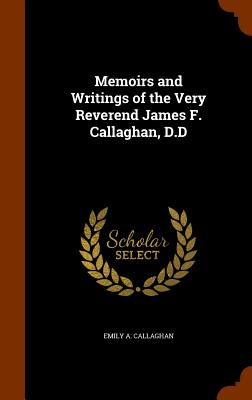 Memoirs and Writings of the Very Reverend James F. Callaghan, D.D - Callaghan, Emily a