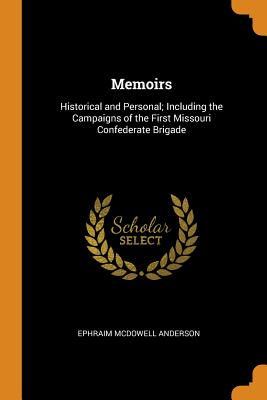 Memoirs: Historical and Personal; Including the Campaigns of the First Missouri Confederate Brigade - Anderson, Ephraim McDowell