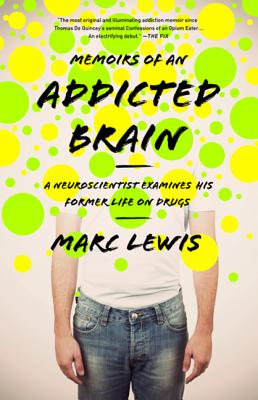 Memoirs of an Addicted Brain: A Neuroscientist Examines His Former Life on Drugs - Lewis, Marc, PhD