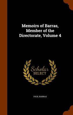Memoirs of Barras, Member of the Directorate, Volume 4 - Barras, Paul