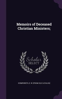 Memoirs of Deceased Christian Ministers; - Humphreys, E W [From Old Catalog] (Creator)