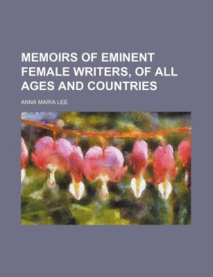 Memoirs of Eminent Female Writers, of All Ages and Countries - Lee, Anna Maria