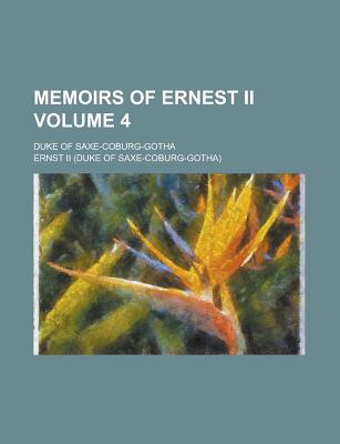 Memoirs of Ernest II; Duke of Saxe-Coburg-Gotha Volume 4 - United States Congress Office of, and II, Ernst