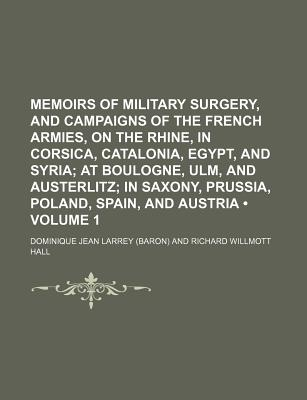 Memoirs of Military Surgerynd Campaigns of the French Armies, on the Rhine, in Corsica, Catalonia, Egyptnd Syria (Volume 1); At Boulogne, Ulm - Larrey, Dominique Jean