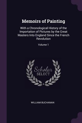 Memoirs of Painting: With a Chronological History of the Importation of Pictures by the Great Masters Into England Since the French Revolution; Volume 1 - Buchanan, William