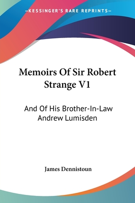 Memoirs of Sir Robert Strange V1: And of His Brother-In-Law Andrew Lumisden - Dennistoun, James