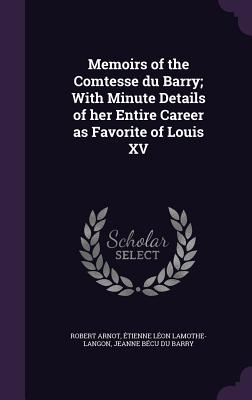 Memoirs of the Comtesse Du Barry; With Minute Details of Her Entire Career as Favorite of Louis XV - Arnot, Robert, Dr., M.D., and Lamothe-Langon, Etienne Leon, and Du Barry, Jeanne Becu