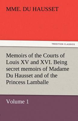 Memoirs of the Courts of Louis XV and XVI. Being Secret Memoirs of Madame Du Hausset, Lady's Maid to Madame de Pompadour, and of the Princess Lamballe - Du Hausset, Mme