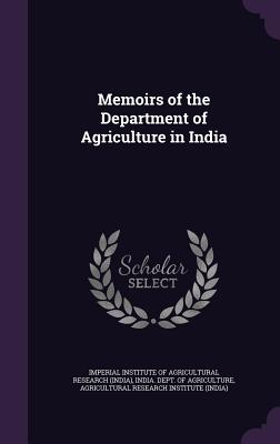 Memoirs of the Department of Agriculture in India - Imperial Institute of Agricultural Resea (Creator), and India Dept of Agriculture (Creator), and Agricultural Research...