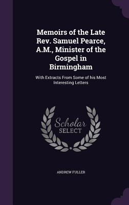 Memoirs of the Late REV. Samuel Pearce, A.M., Minister of the Gospel in Birmingham: With Extracts from Some of His Most Interesting Letters - Fuller, Andrew