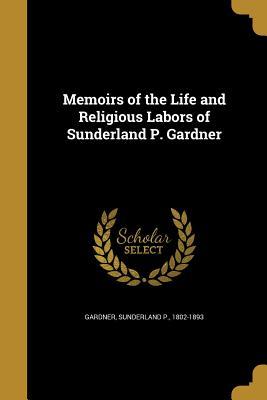 Memoirs of the Life and Religious Labors of Sunderland P. Gardner - Gardner, Sunderland P 1802-1893 (Creator)