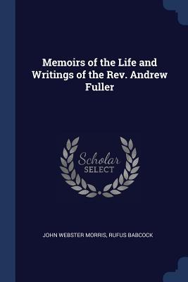 Memoirs of the Life and Writings of the REV. Andrew Fuller - Morris, John Webster, and Babcock, Rufus
