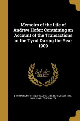 Memoirs of the Life of Andrew Hofer; Containing an Account of the Transactions in the Tyrol During the Year 1909 - [Hormayr Zu Hortenburg, Josef Freiherr (Creator), and Hall, Charles Henry Tr (Creator)