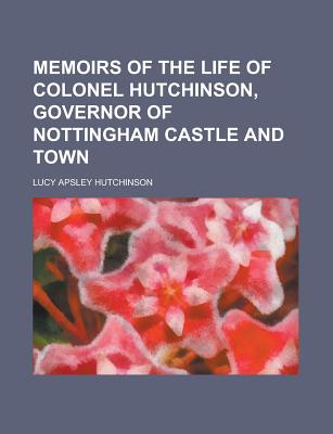 Memoirs of the Life of Colonel Hutchinson, Governor of Nottingham Castle and Town - Hutchinson, Lucy Apsley