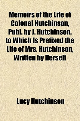 Memoirs of the Life of Colonel Hutchinson, Publ. by J. Hutchinson. to Which Is Prefixed the Life of Mrs. Hutchinson, Written by Herself - Hutchinson, Lucy