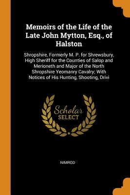 Memoirs of the Life of the Late John Mytton, Esq., of Halston: Shropshire, Formerly M. P. for Shrewsbury, High Sheriff for the Counties of Salop and Merioneth and Major of the North Shropshire Yeomanry Cavalry; With Notices of His Hunting, Shooting, Drivi - Nimrod