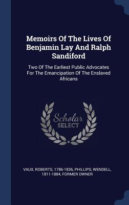 Memoirs of the Lives of Benjamin Lay and Ralph Sandiford: Two of the Earliest Public Advocates for the Emancipation of the Enslaved Africans - Vaux, Roberts, and Phillips, Wendell 1811-1884 (Creator)