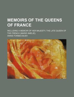 Memoirs of the Queens of France; Including a Memoir of Her Majesty, the Late Queen of the French (Marie Amelie). - Bush, Annie Forbes
