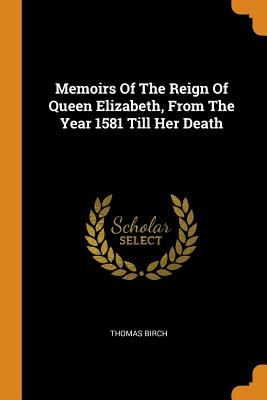 Memoirs of the Reign of Queen Elizabeth, from the Year 1581 Till Her Death - Birch, Thomas