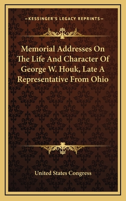Memorial Addresses on the Life and Character of George W. Houk, Late a Representative from Ohio - United States Congress
