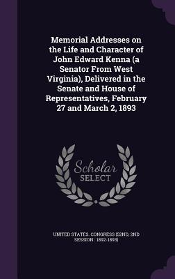 Memorial Addresses on the Life and Character of John Edward Kenna (a Senator from West Virginia), Delivered in the Senate and House of Representatives, February 27 and March 2, 1893 - United States Congress (52nd, 2nd Sessi (Creator)