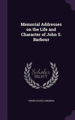 Memorial Addresses on the Life and Character of John S. Barbour - Congress, United States, Professor