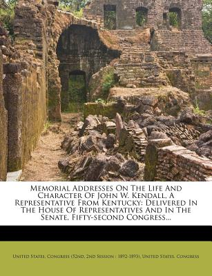 Memorial Addresses on the Life and Character of John W. Kendall, a Representative from Kentucky: Delivered in the House of Representatives and in the - United States Congress (52nd (Creator), and 2nd Session 1892-1893) (Creator)
