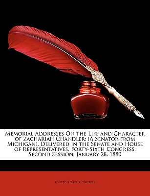 Memorial Addresses on the Life and Character of Zachariah Chandler: A Senator from Michigan, Delivered in the Senate and House of Representatives, for - United States Congress, States Congress (Creator)