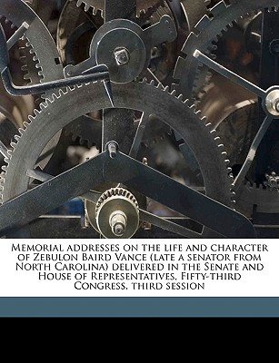 Memorial Addresses on the Life and Character of Zebulon Baird Vance (Late a Senator from North Carolina) Delivered in the Senate and House of Representatives, Fifty-Third Congress, Third Session - United States Congress (53rd, 3rd Sessi (Creator)
