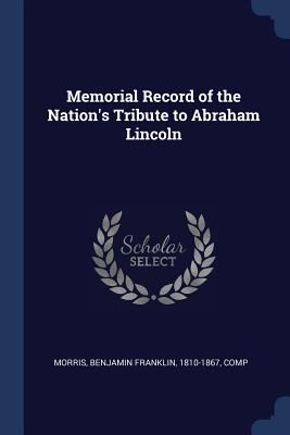 Memorial Record of the Nation's Tribute to Abraham Lincoln - Morris, Benjamin Franklin