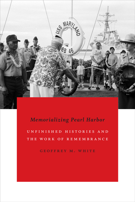 Memorializing Pearl Harbor: Unfinished Histories and the Work of Remembrance - White, Geoffrey M, Dr.