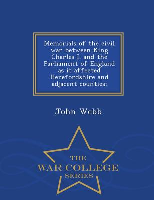 Memorials of the Civil War Between King Charles I. and the Parliament of England as It Affected Herefordshire and Adjacent Counties; - War College Series - Webb, John, Jr.