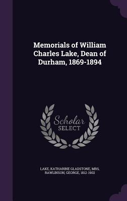 Memorials of William Charles Lake, Dean of Durham, 1869-1894 - Rawlinson, George, and Lake, Katharine Gladstone Mrs (Creator)