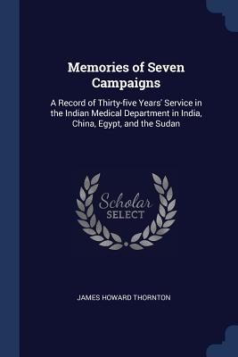 Memories of Seven Campaigns: A Record of Thirty-Five Years' Service in the Indian Medical Department in India, China, Egypt, and the Sudan - Thornton, James Howard