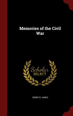 Memories of the Civil War - James, Henry B