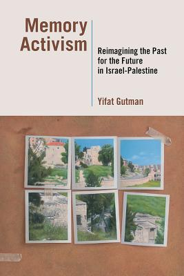 Memory Activism: Reimagining the Past for the Future in Israel-Palestine - Gutman, Yifat