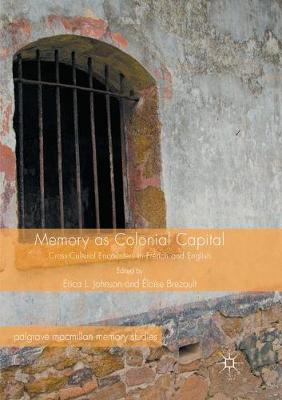 Memory as Colonial Capital: Cross-Cultural Encounters in French and English - Johnson, Erica L. (Editor), and Brezault, Eloise (Editor), and Hirsch, Marianne (Foreword by)